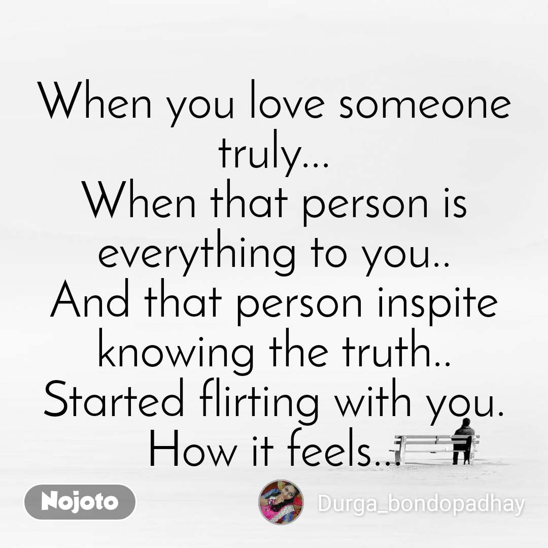 When you love someone truly... When that person is everything to you.. And that person inspite knowing the truth.. Started flirting with you. How it feels...
