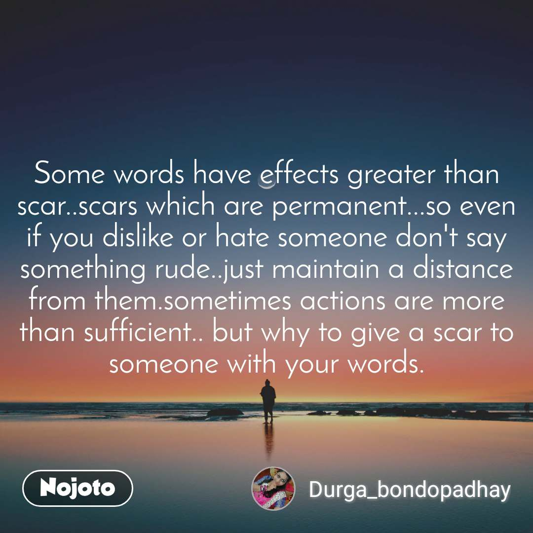 Some words have effects greater than scar..scars which are permanent...so even if you dislike or hate someone don't say something rude..just maintain a distance from them.sometimes actions are more than sufficient.. but why to give a scar to someone with your words.