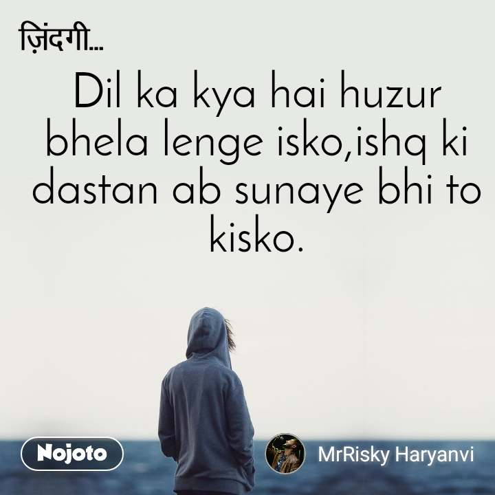 ज़िन्दगी Dil ka kya hai huzur bhela lenge isko,ishq ki dastan ab sunaye bhi to kisko.