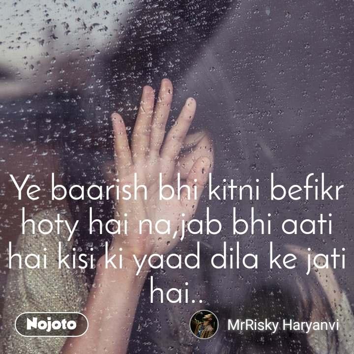 Ye baarish bhi kitni befikr hoty hai na,jab bhi aati hai kisi ki yaad dila ke jati hai..