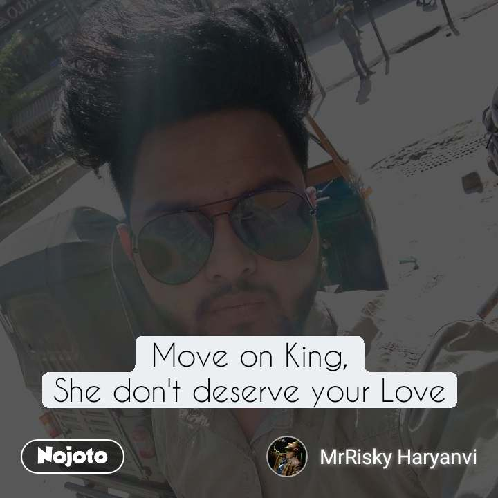 Move on King, She don't deserve your Love