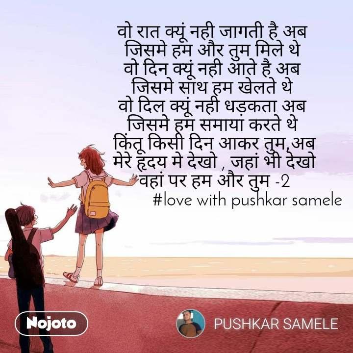 वो रात क्यूं नही जागती है अब  जिसमे हम और तुम मिले थे  वो दिन क्यूं नही आते है अब  जिसमे साथ हम खेलते थे  वो दिल क्यूं नही धड़कता अब  जिसमे हम समाया करते थे  किंतू किसी दिन आकर तुम,अब मेरे हृदय मे देखो , जहां भी देखो वहां पर हम और तुम -2                #love with pushkar samele