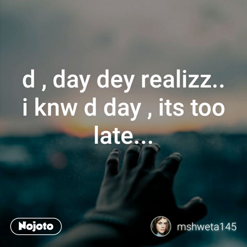 d , day dey realizz.. i knw d day , its too late...
