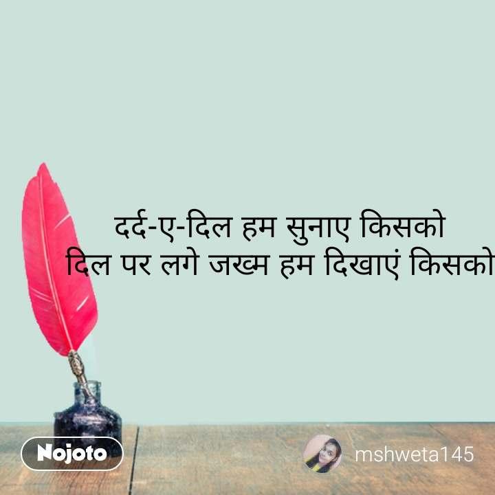 Hindi shayari quotes दर्द-ए-दिल हम सुनाए किसको दिल पर लगे जख्म हम दिखाएं किसको #NojotoQuote