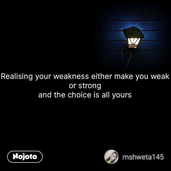 Realising your weakness either make you weak or strong and the choice is all yours #NojotoQuote