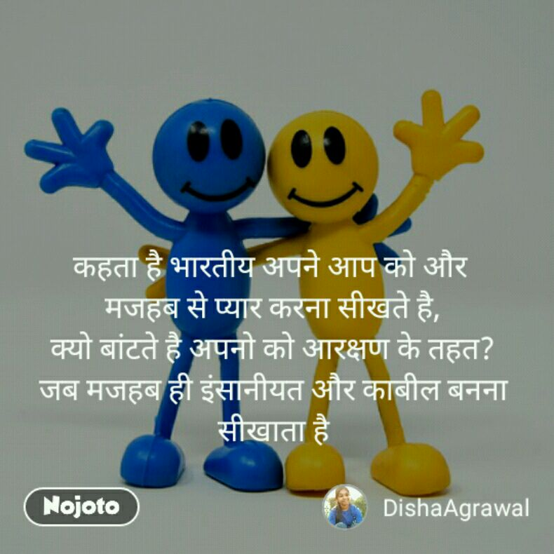 कहता है भारतीय अपने आप को और  मजहब से प्यार करना सीखते है, क्यो बांटते है अपनो को आरक्षण के तहत? जब मजहब ही इंसानीयत और काबील बनना सीखाता है
