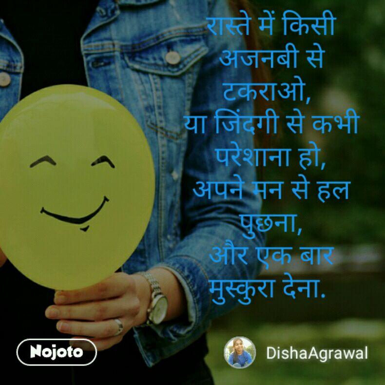 रास्ते में किसी अजनबी से टकराओ,  या जिंदगी से कभी परेशाना हो, अपने मन से हल पुछना, और एक बार मुस्कुरा देना.