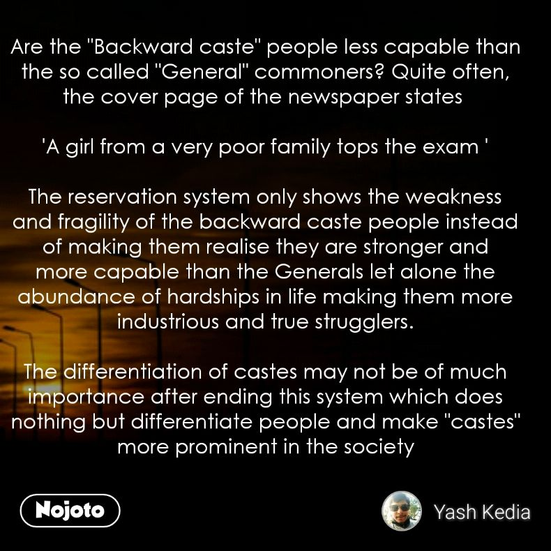 """Are the """"Backward caste"""" people less capable than the so called """"General"""" commoners? Quite often, the cover page of the newspaper states   'A girl from a very poor family tops the exam '  The reservation system only shows the weakness and fragility of the backward caste people instead of making them realise they are stronger and more capable than the Generals let alone the abundance of hardships in life making them more industrious and true strugglers.  The differentiation of castes may not be of much importance after ending this system which does nothing but differentiate people and make """"castes""""  more prominent in the society"""