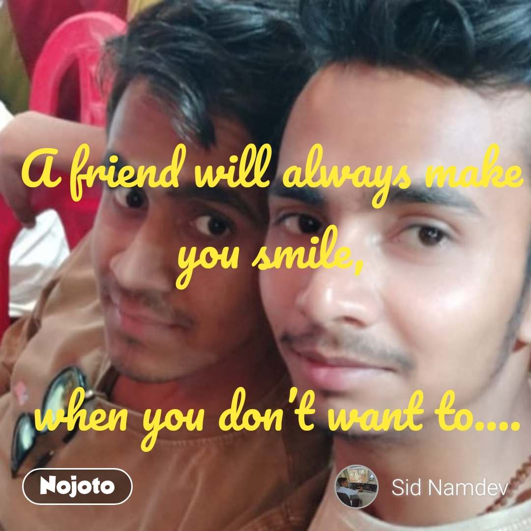 A friend will always make you smile,   when you don't want to….