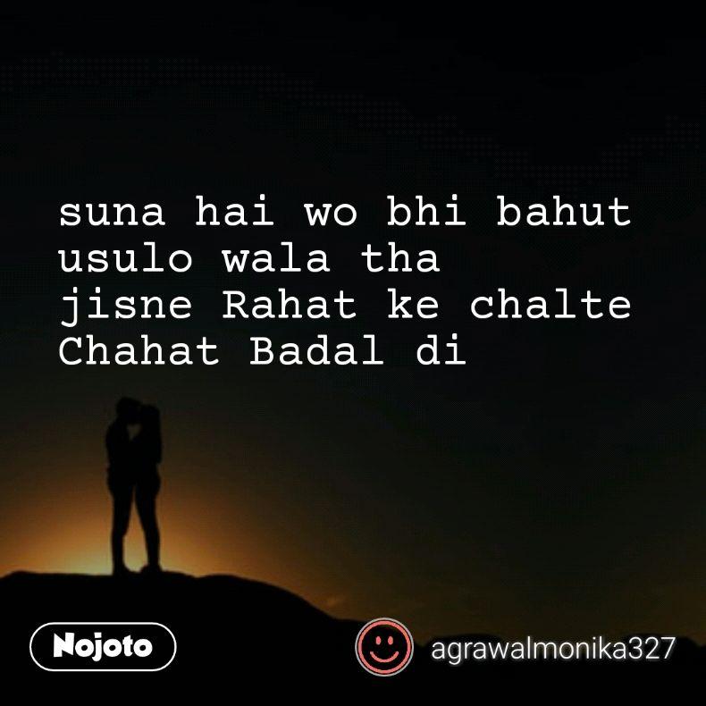 suna hai wo bhi bahut  usulo wala tha jisne Rahat ke chalte Chahat Badal di