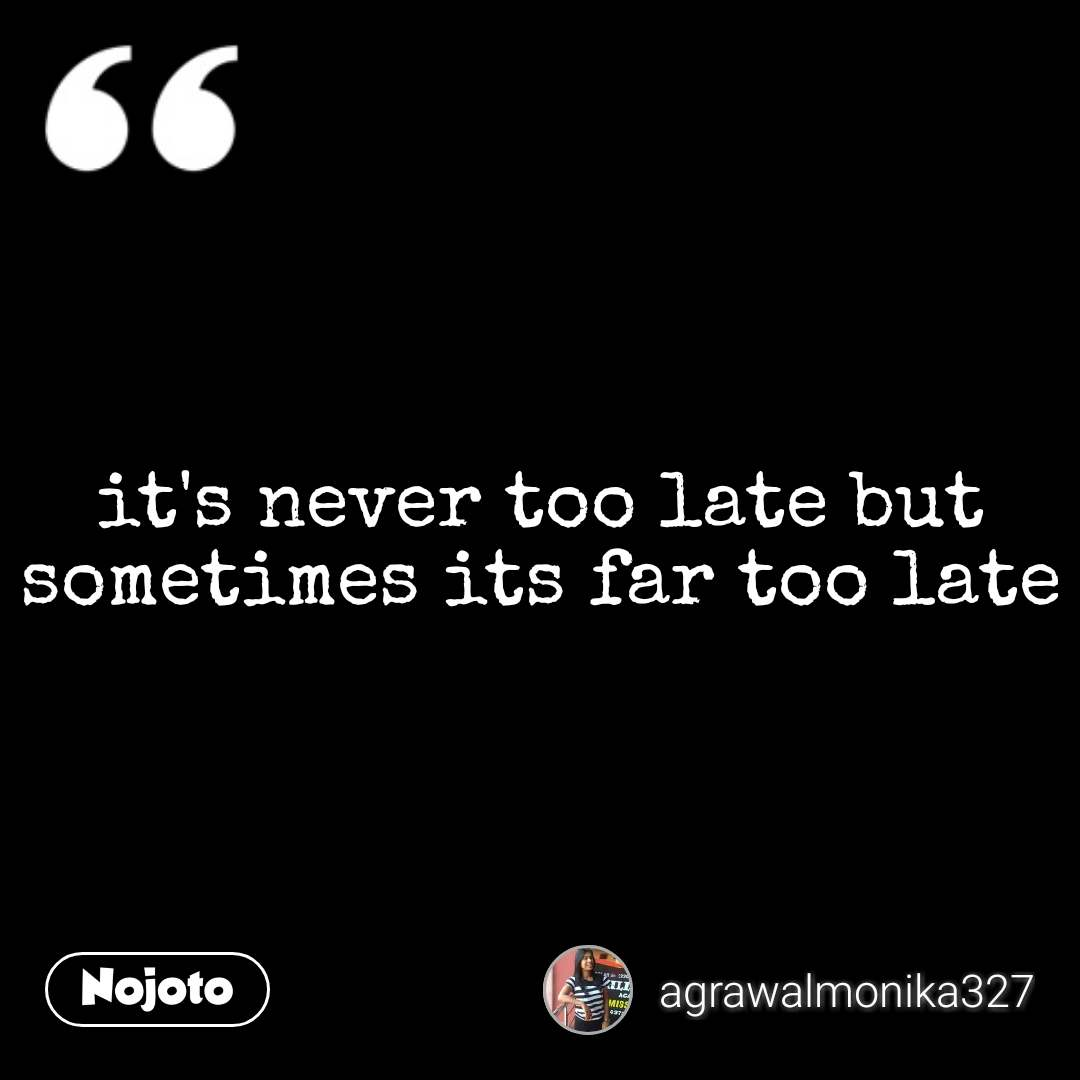 it's never too late but sometimes its far too late #NojotoQuote