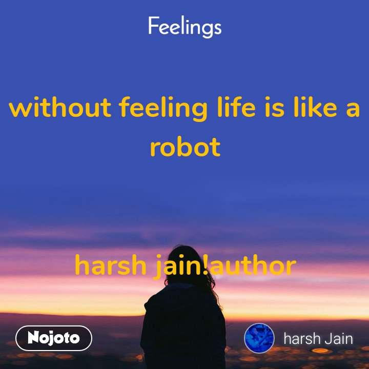 Feelings without feeling life is like a robot   harsh jain!author
