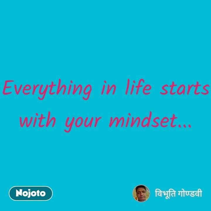 Everything in life starts with your mindset...