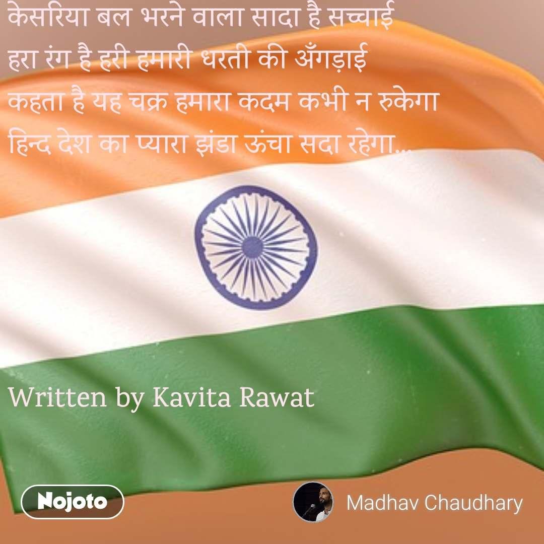 केसरिया बल भरने वाला सादा है सच्चाई हरा रंग है हरी हमारी धरती की अँगड़ाई कहता है यह चक्र हमारा कदम कभी न रुकेगा हिन्द देश का प्यारा झंडा ऊंचा सदा रहेगा...      Written by Kavita Rawat