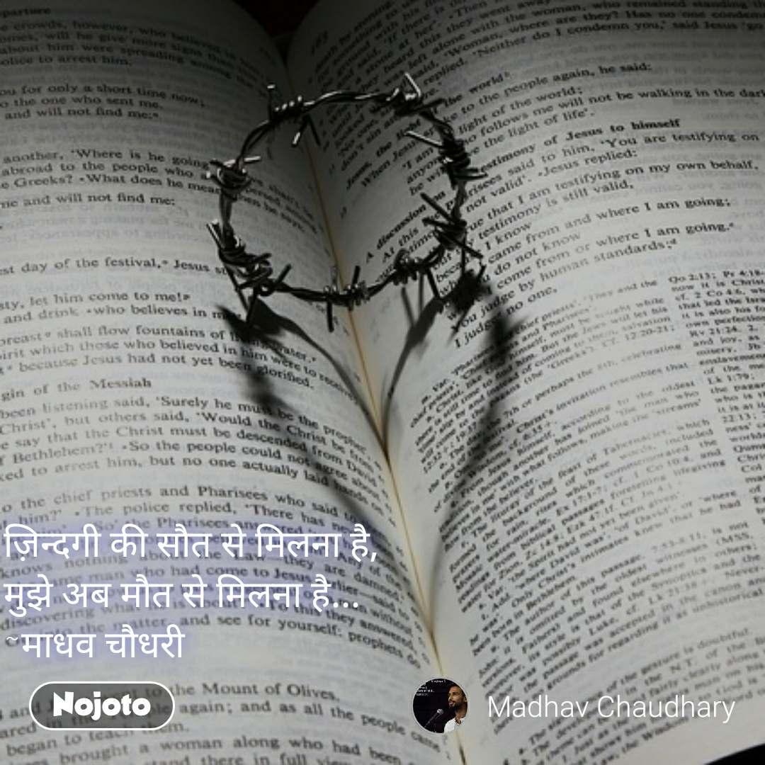 ज़िन्दगी की सौत से मिलना है, मुझे अब मौत से मिलना है... ~माधव चौधरी