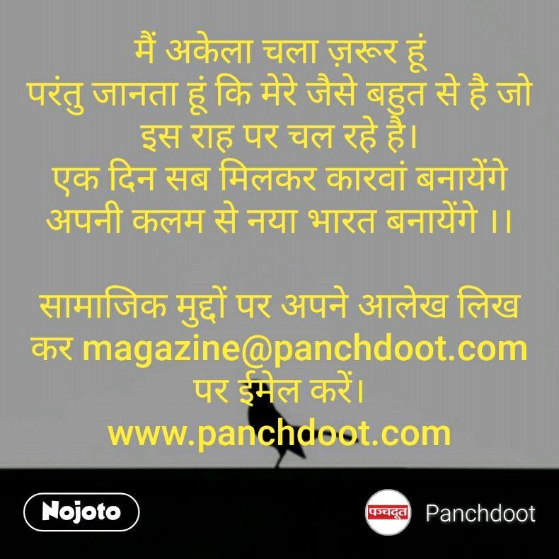मैं अकेला चला ज़रूर हूं परंतु जानता हूं कि मेरे जैसे बहुत से है जो इस राह पर चल रहे है। एक दिन सब मिलकर कारवां बनायेंगे अपनी कलम से नया भारत बनायेंगे ।।  सामाजिक मुद्दों पर अपने आलेख लिख कर magazine@panchdoot.com पर ईमेल करें। www.panchdoot.com