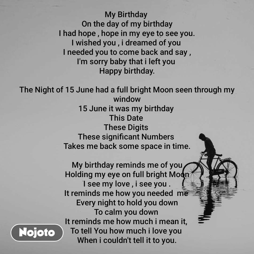 My Birthday  On the day of my birthday I had hope , hope in my eye to see you. I wished you , i dreamed of you  I needed you to come back and say , I'm sorry baby that i left you  Happy birthday.  The Night of 15 June had a full bright Moon seen through my window 15 June it was my birthday  This Date  These Digits  These significant Numbers  Takes me back some space in time.  My birthday reminds me of you Holding my eye on full bright Moon I see my love , i see you . It reminds me how you needed  me  Every night to hold you down To calm you down  It reminds me how much i mean it,  To tell You how much i love you  When i couldn't tell it to you.