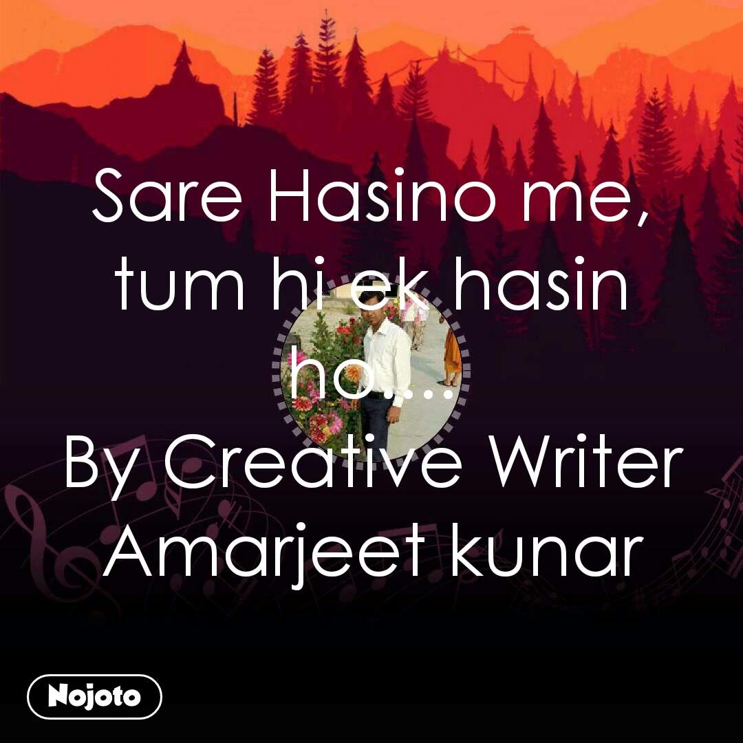 Sare Hasino me, tum hi ek hasin ho.... By Creative Writer Amarjeet kunar