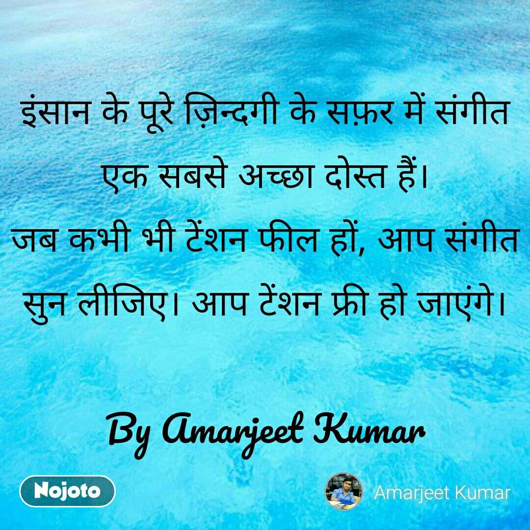 इंसान के पूरे ज़िन्दगी के सफ़र में संगीत एक सबसे अच्छा दोस्त हैं। जब कभी भी टेंशन फील हों, आप संगीत सुन लीजिए। आप टेंशन फ्री हो जाएंगे।  By Amarjeet Kumar