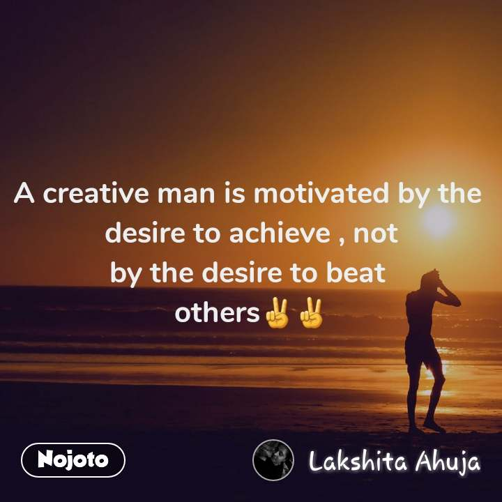 A creative man is motivated by the  desire to achieve , not by the desire to beat  others✌✌