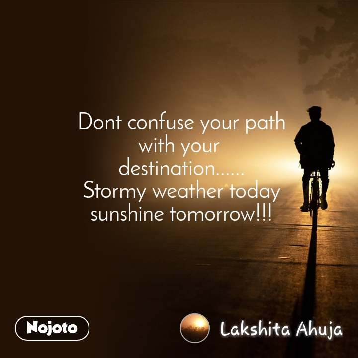 Dont confuse your path with your  destination...... Stormy weather today sunshine tomorrow!!!