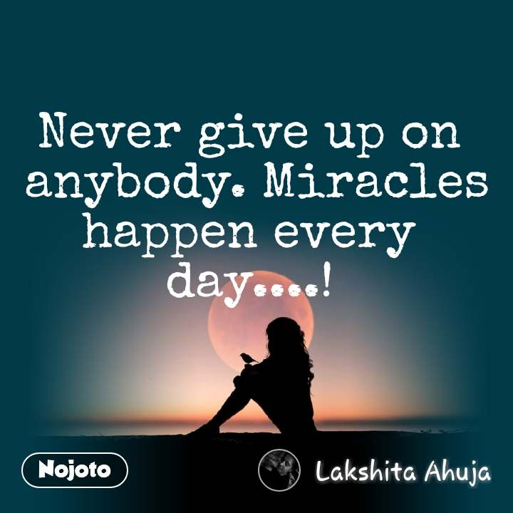 Never give up on  anybody. Miracles happen every  day....!