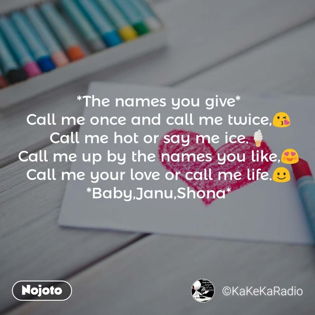 *The names you give* Call me once and call me twice,😘 Call me hot or say me ice.🍦 Call me up by the names you like,😍 Call me your love or call me life.☺️ *Baby,Janu,Shona*