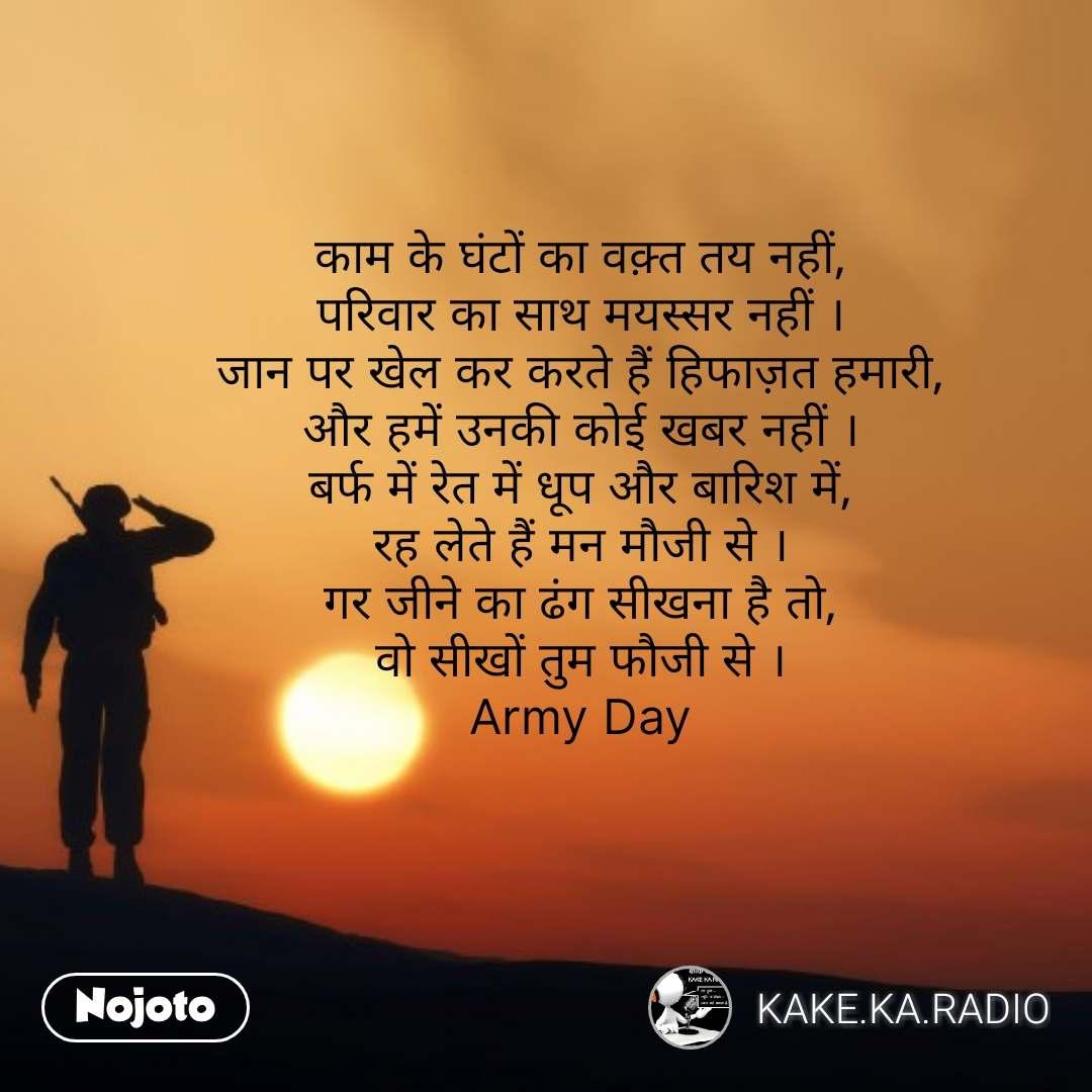 Soldier quotes in Hindi  काम के घंटों का वक़्त तय नहीं, परिवार का साथ मयस्सर नहीं । जान पर खेल कर करते हैं हिफाज़त हमारी, और हमें उनकी कोई खबर नहीं । बर्फ में रेत में धूप और बारिश में, रह लेते हैं मन मौजी से । गर जीने का ढंग सीखना है तो, वो सीखों तुम फौजी से । Army Day  #NojotoQuote