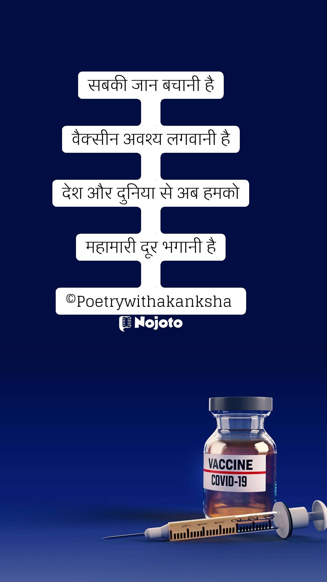 सबकी जान बचानी है  वैक्सीन अवश्य लगवानी है  देश और दुनिया से अब हमको  महामारी दूर भगानी है  ©Poetrywithakanksha