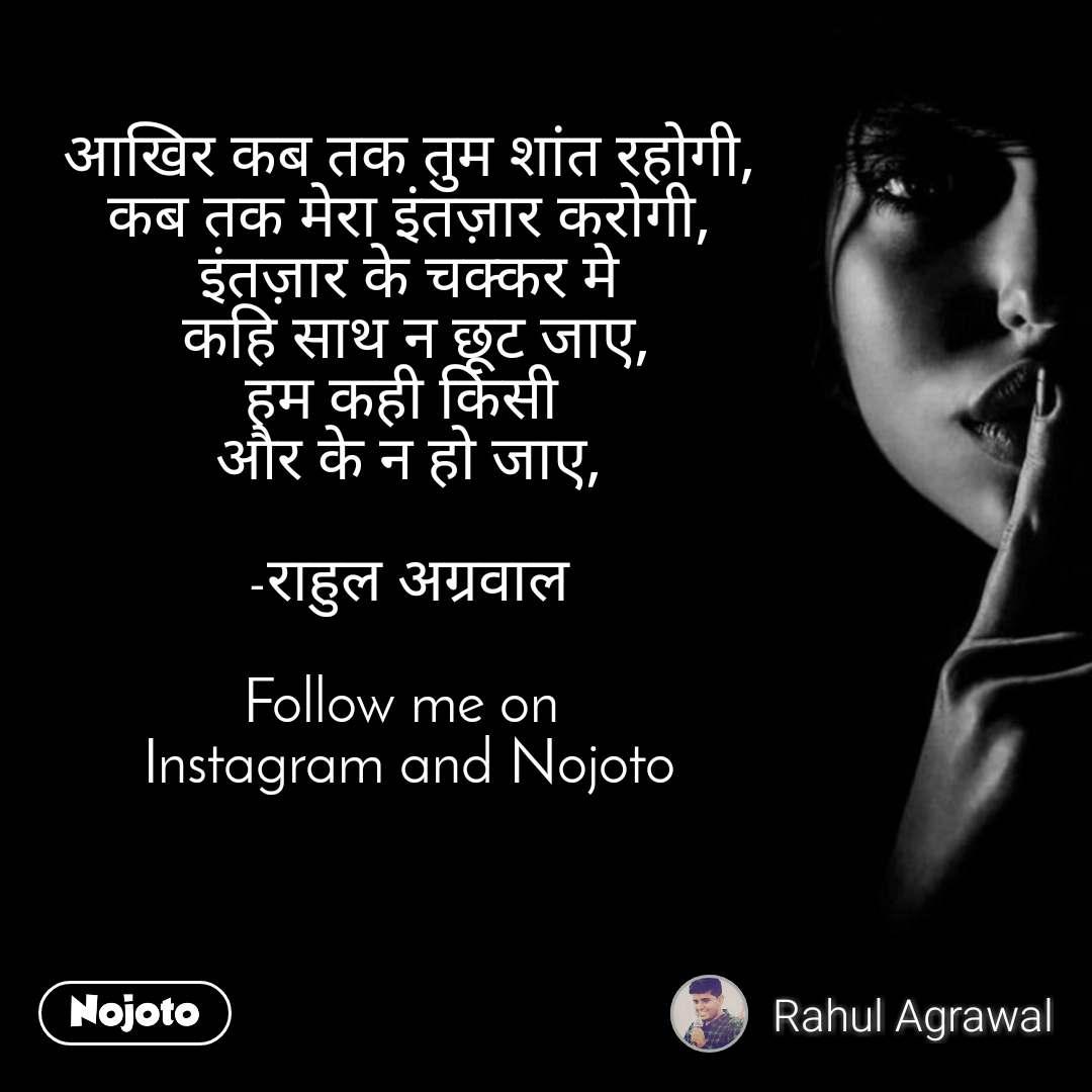 आखिर कब तक तुम शांत रहोगी, कब तक मेरा इंतज़ार करोगी, इंतज़ार के चक्कर मे  कहि साथ न छूट जाए, हम कही किसी  और के न हो जाए,  -राहुल अग्रवाल  Follow me on  Instagram and Nojoto