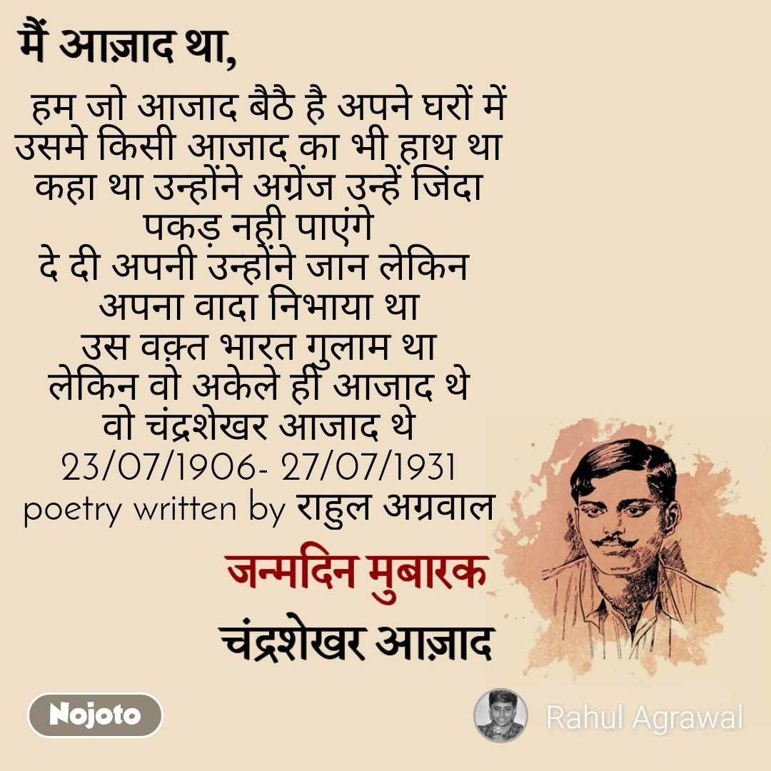 मैं आज़ाद था, जन्मदिन मुबारक, चंद्रशेखर आज़ाद    हम जो आजाद बैठै है अपने घरों में उसमे किसी आजाद का भी हाथ था कहा था उन्होंने अग्रेंज उन्हें जिंदा पकड़ नही पाएंगे दे दी अपनी उन्होंने जान लेकिन  अपना वादा निभाया था उस वक़्त भारत गुलाम था लेकिन वो अकेले ही आजाद थे वो चंद्रशेखर आजाद थे 23/07/1906- 27/07/1931 poetry written by राहुल अग्रवाल