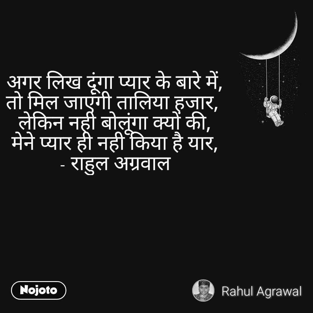 अगर लिख दूंगा प्यार के बारे में, तो मिल जाएंगी तालिया हजार,  लेकिन नही बोलूंगा क्यों की, मेने प्यार ही नही किया है यार, - राहुल अग्रवाल