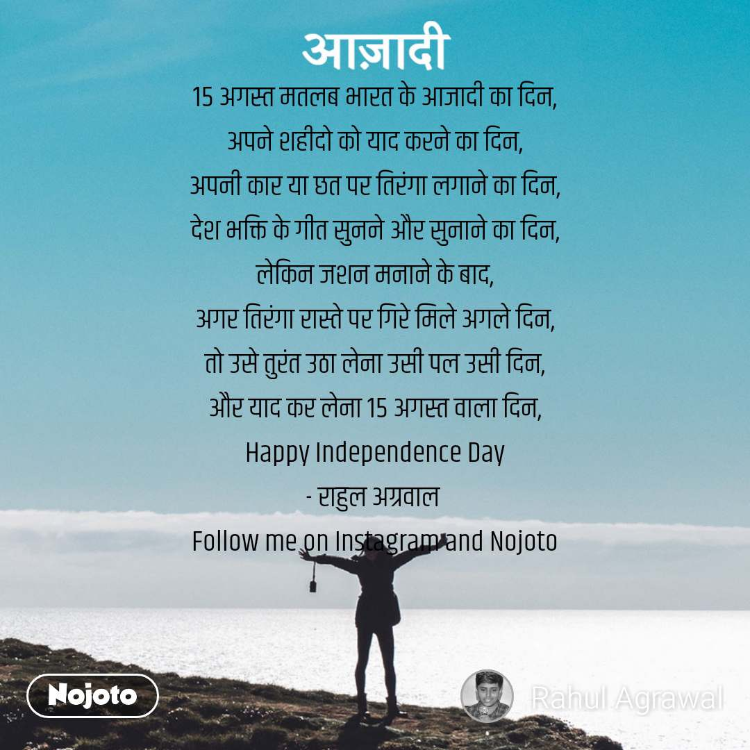 15 अगस्त मतलब भारत के आजादी का दिन, अपने शहीदो को याद करने का दिन, अपनी कार या छत पर तिरंगा लगाने का दिन, देश भक्ति के गीत सुनने और सुनाने का दिन, लेकिन जशन मनाने के बाद, अगर तिरंगा रास्ते पर गिरे मिले अगले दिन, तो उसे तुरंत उठा लेना उसी पल उसी दिन, और याद कर लेना 15 अगस्त वाला दिन, Happy Independence Day - राहुल अग्रवाल  Follow me on Instagram and Nojoto