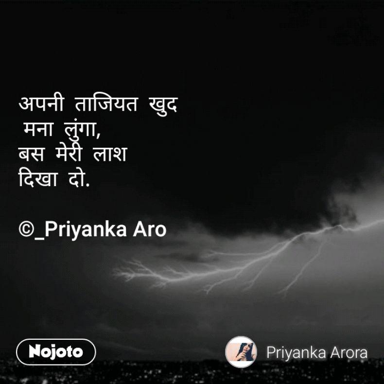 अपनी  ताजियत  खुद  मना  लुंगा, बस  मेरी  लाश  दिखा  दो.  ©_Priyanka Aro