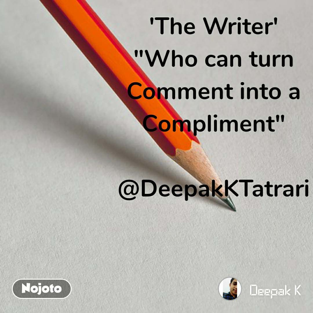 "'The Writer' ""Who can turn Comment into a Compliment""  @DeepakKTatrari"