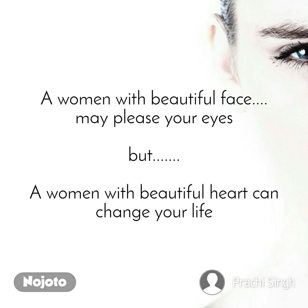 A women with beautiful face.... may please your eyes  but.......  A women with beautiful heart can change your life