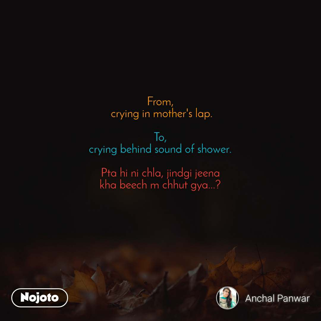 From,  crying in mother's lap.  To, crying behind sound of shower.  Pta hi ni chla, jindgi jeena  kha beech m chhut gya...?