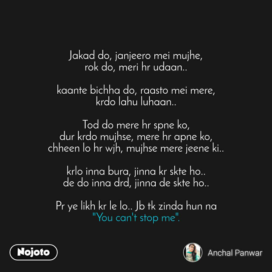 "You cannot stop me   Jakad do, janjeero mei mujhe, rok do, meri hr udaan..  kaante bichha do, raasto mei mere, krdo lahu luhaan..  Tod do mere hr spne ko, dur krdo mujhse, mere hr apne ko, chheen lo hr wjh, mujhse mere jeene ki..  krlo inna bura, jinna kr skte ho.. de do inna drd, jinna de skte ho..  Pr ye likh kr le lo.. Jb tk zinda hun na ""You can't stop me""."