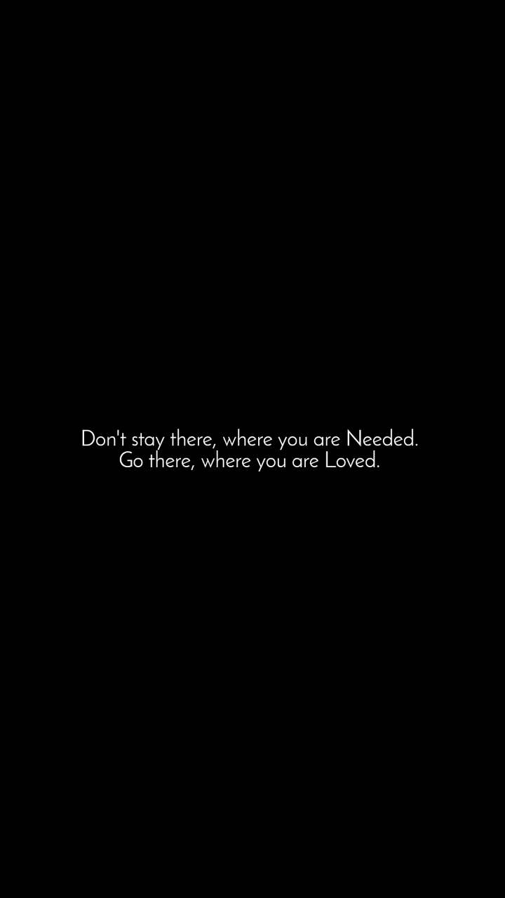 Don't stay there, where you are Needed.  Go there, where you are Loved.