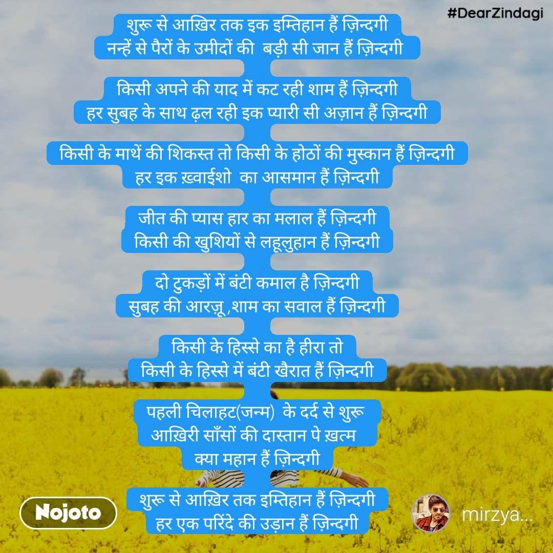 #DearZindagi शुरू से आख़िर तक इक इम्तिहान हैं ज़िन्दगी नन्हें से पैरों के उमीदों की  बड़ी सी जान हैं ज़िन्दगी   किसी अपने की याद में कट रही शाम हैं ज़िन्दगी हर सुबह के साथ ढ़ल रही इक प्यारी सी अज़ान हैं ज़िन्दगी  किसी के माथें की शिकस्त तो किसी के होठों की मुस्कान हैं ज़िन्दगी हर इक ख़्वाईशो  का आसमान हैं ज़िन्दगी  जीत की प्यास हार का मलाल हैं ज़िन्दगी किसी की खुशियों से लहूलुहान हैं ज़िन्दगी  दो टुकड़ों में बंटी कमाल है ज़िन्दगी सुबह की आरज़ू ,शाम का सवाल हैं ज़िन्दगी  किसी के हिस्से का है हीरा तो किसी के हिस्से में बंटी खैरात हैं ज़िन्दगी  पहली चिलाहट(जन्म)  के दर्द से शुरू  आख़िरी साँसों की दास्तान पे ख़त्म   क्या महान हैं ज़िन्दगी  शुरू से आख़िर तक इम्तिहान हैं ज़िन्दगी हर एक परिंदे की उड़ान हैं ज़िन्दगी