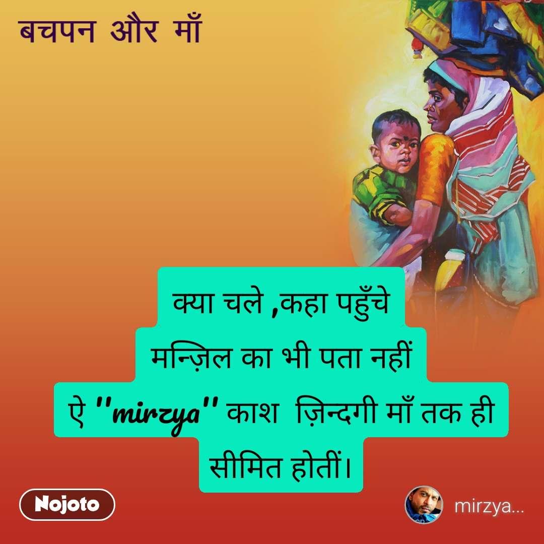 बचपन और माँ  क्या चले ,कहा पहुँचे मन्ज़िल का भी पता नहीं ऐ ''mirzya'' काश  ज़िन्दगी माँ तक ही सीमित होतीं।