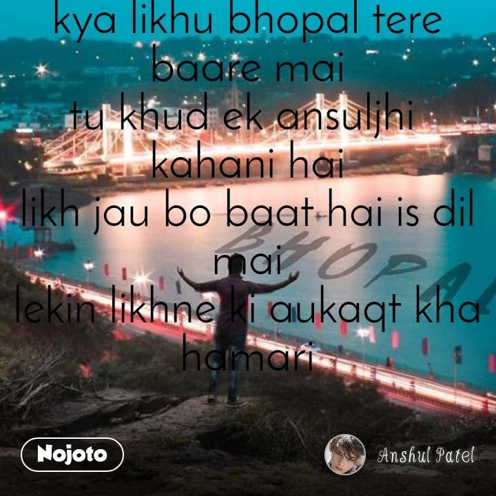 kya likhu bhopal tere baare mai tu khud ek ansuljhi  kahani hai likh jau bo baat hai is dil mai lekin likhne ki aukaqt kha hamari