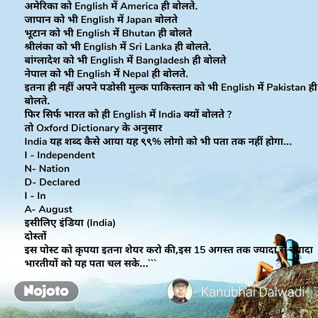 अमेरिका को English में America ही बोलते. जापान को भी English में Japan बोलते भूटान को भी English में Bhutan ही बोलते श्रीलंका को भी English में Sri Lanka ही बोलते. बांग्लादेश को भी English में Bangladesh ही बोलते नेपाल को भी English में Nepal ही बोलते. इतना ही नहीं अपने पडोसी मुल्क पाकिस्तान को भी English में Pakistan ही बोलते. फिर सिर्फ भारत को ही English में India क्यों बोलते ? तो Oxford Dictionary के अनुसार India यह शब्द कैसे आया यह ९९% लोगो को भी पता तक नहीं होगा... I - Independent N- Nation D- Declared I - In A- August इसीलिए इंडिया (India) दोस्तों  इस पोस्ट को कृपया इतना शेयर करो की,इस 15 अगस्त तक ज्यादा से ज्यादा भारतीयों को यह पता चल सके...```