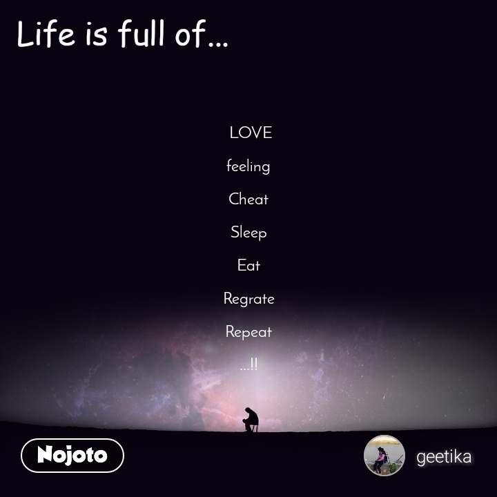 Life is full of  LOVE  feeling  Cheat  Sleep  Eat  Regrate  Repeat  ...!!