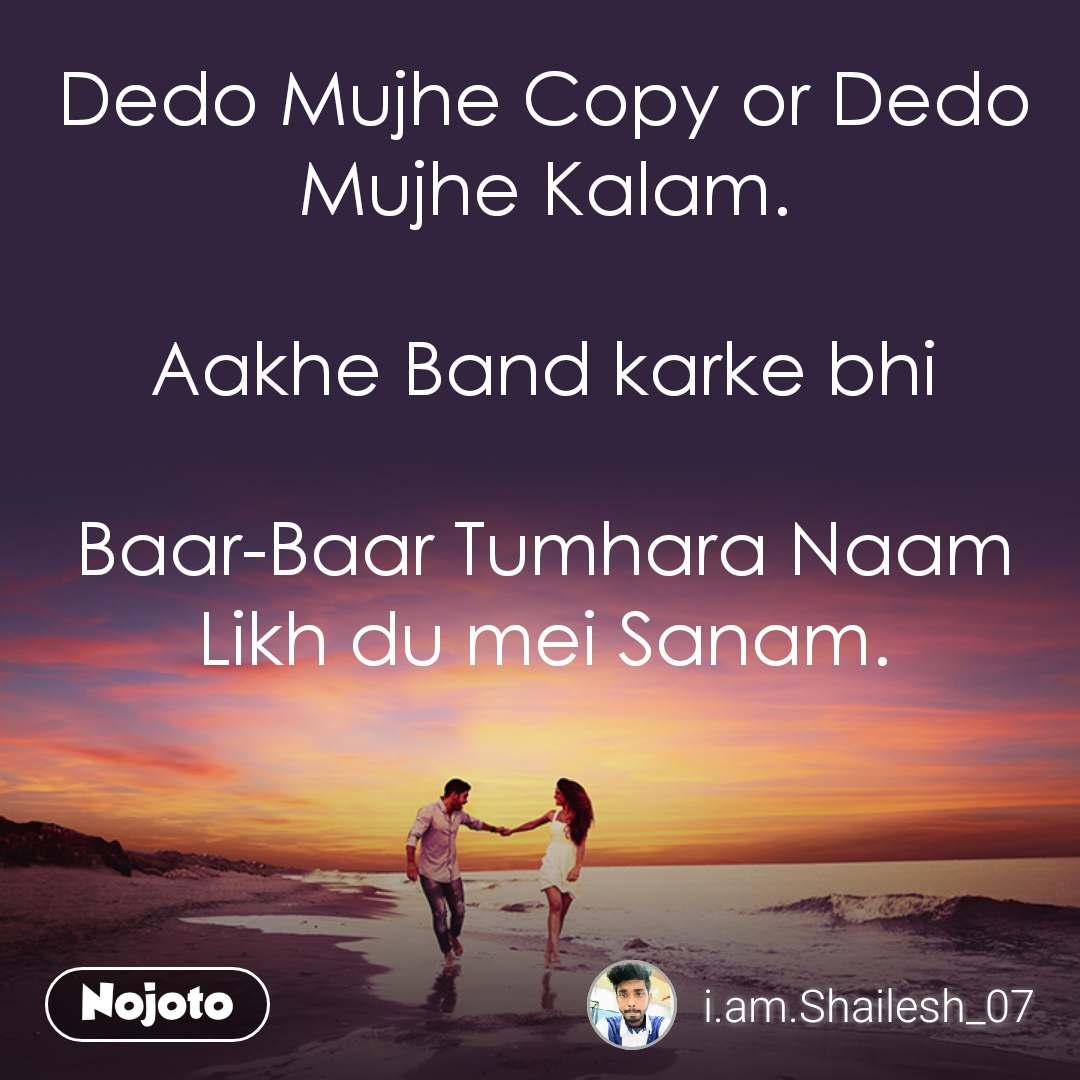 Dedo Mujhe Copy or Dedo Mujhe Kalam.  Aakhe Band karke bhi  Baar-Baar Tumhara Naam Likh du mei Sanam.
