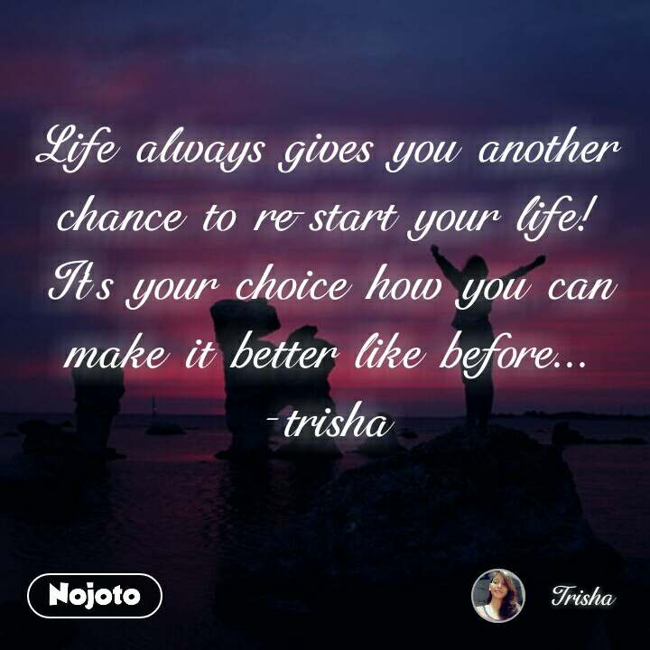 Life always gives you another chance to re-start your life! It's your choice how you can make it better like before... -trisha