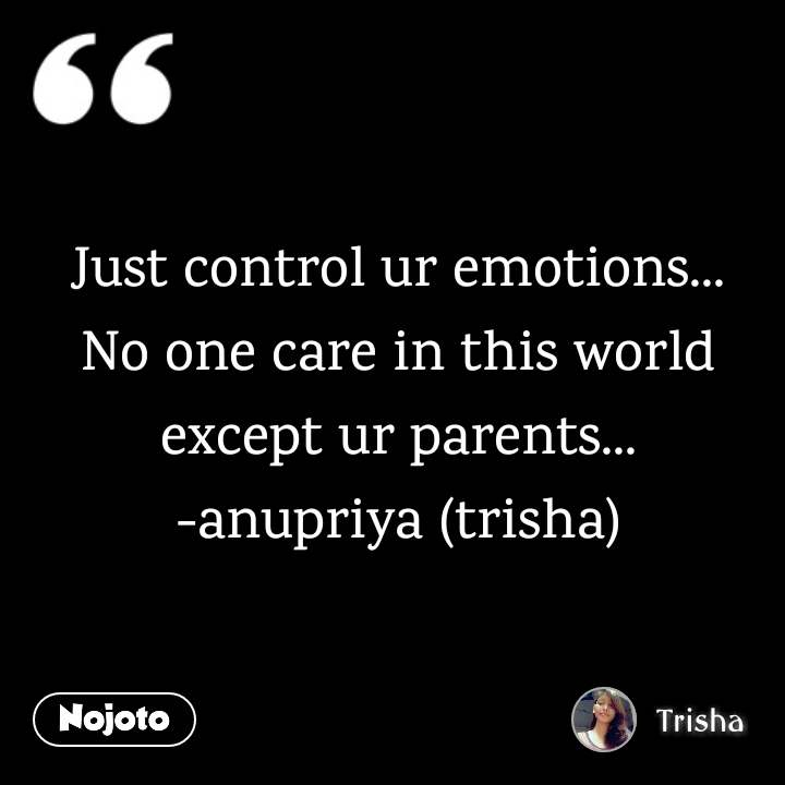 Just control ur emotions... No one care in this world except ur parents... -anupriya (trisha)