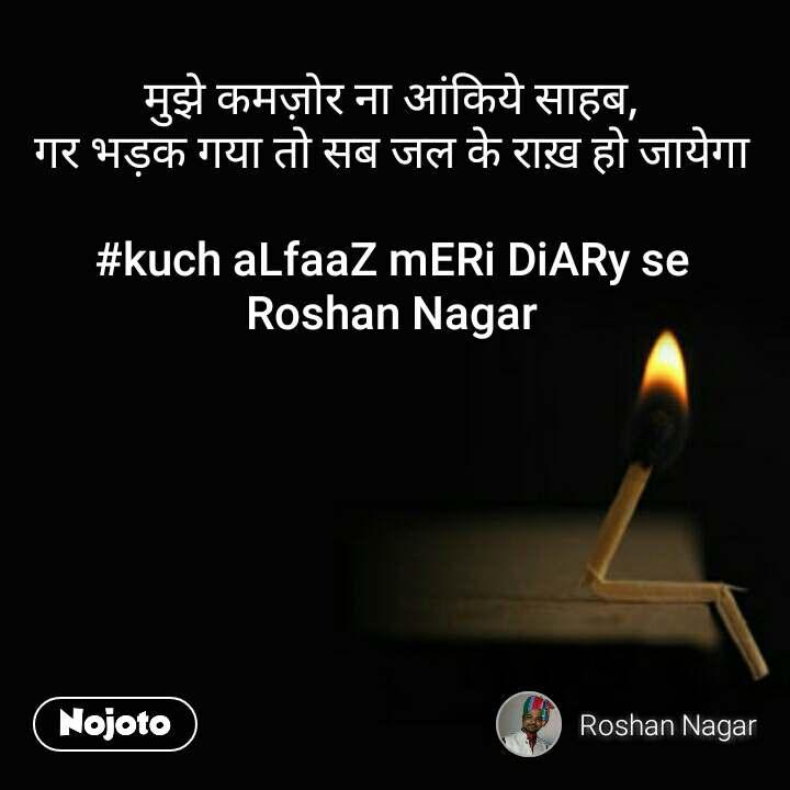 मुझे कमज़ोर ना आंकिये साहब, गर भड़क गया तो सब जल के राख़ हो जायेगा  #kuch aLfaaZ mERi DiARy se Roshan Nagar