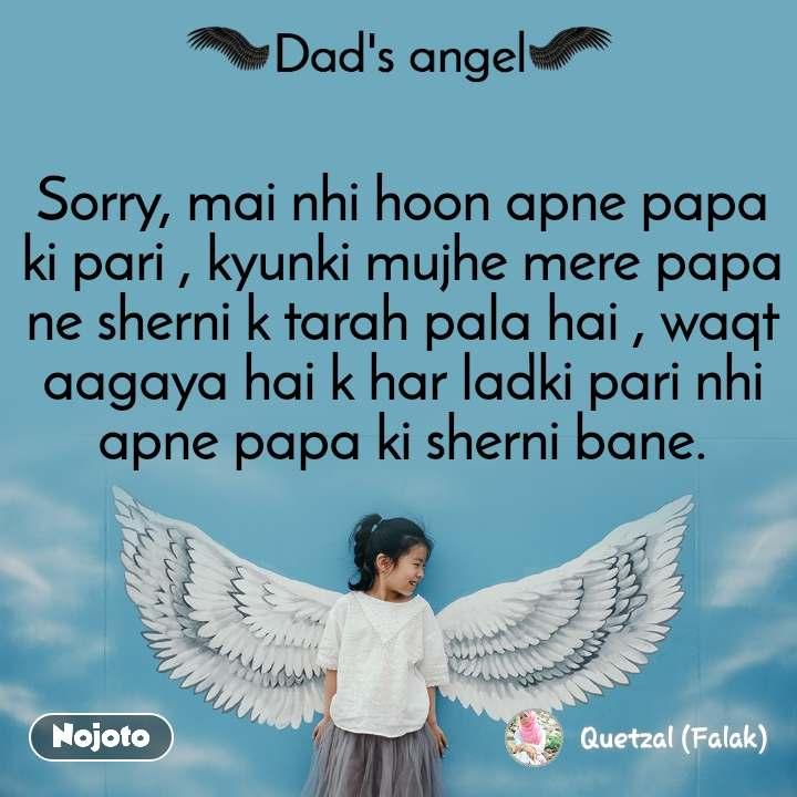 Dads Angel Sorry, mai nhi hoon apne papa ki pari , kyunki mujhe mere papa ne sherni k tarah pala hai , waqt aagaya hai k har ladki pari nhi apne papa ki sherni bane.