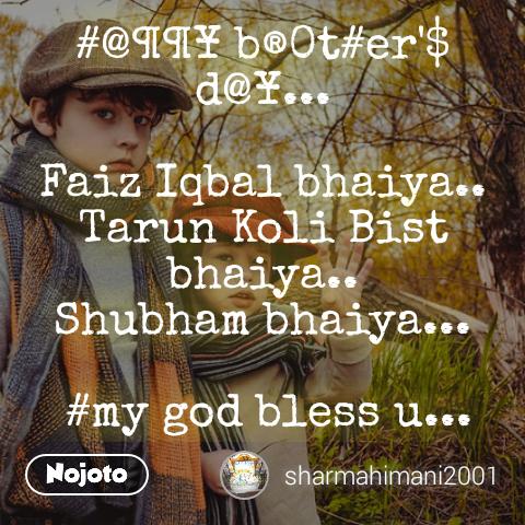 #@¶¶¥ b®0t#er'$ d@¥...  Faiz Iqbal bhaiya.. Tarun Koli Bist bhaiya.. Shubham bhaiya...   #my god bless u...